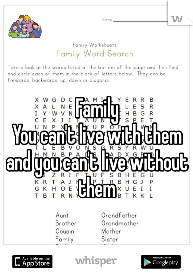 Family  You can't live with them and you can't live without them