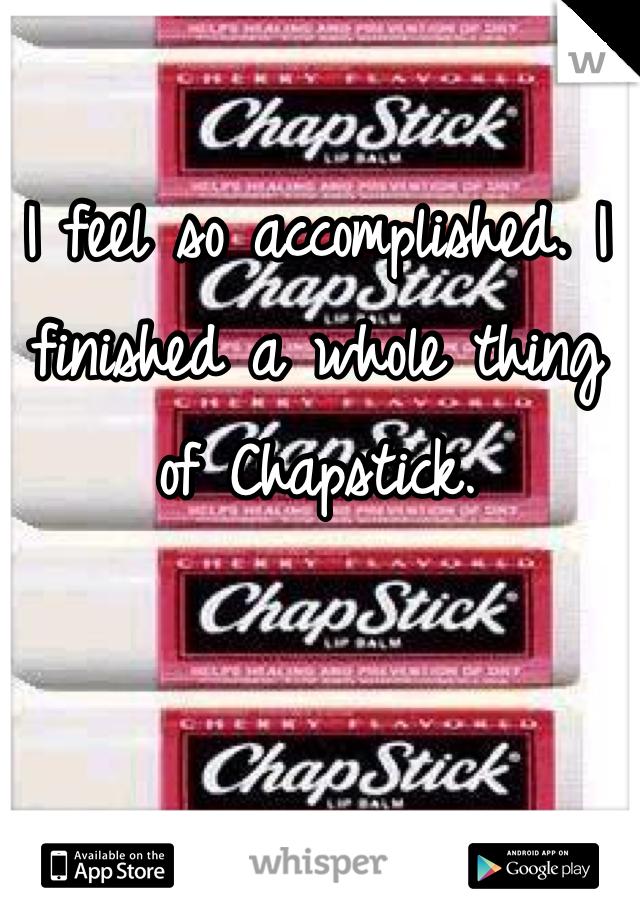I feel so accomplished. I finished a whole thing of Chapstick.