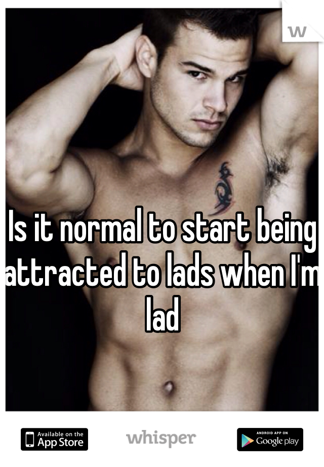 Is it normal to start being attracted to lads when I'm lad
