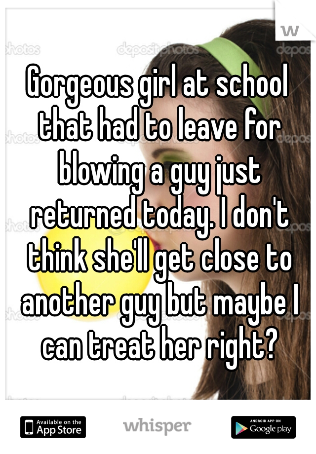 Gorgeous girl at school that had to leave for blowing a guy just returned today. I don't think she'll get close to another guy but maybe I can treat her right?
