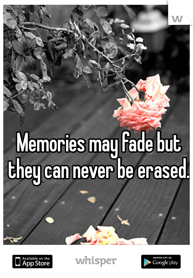 Memories may fade but they can never be erased.