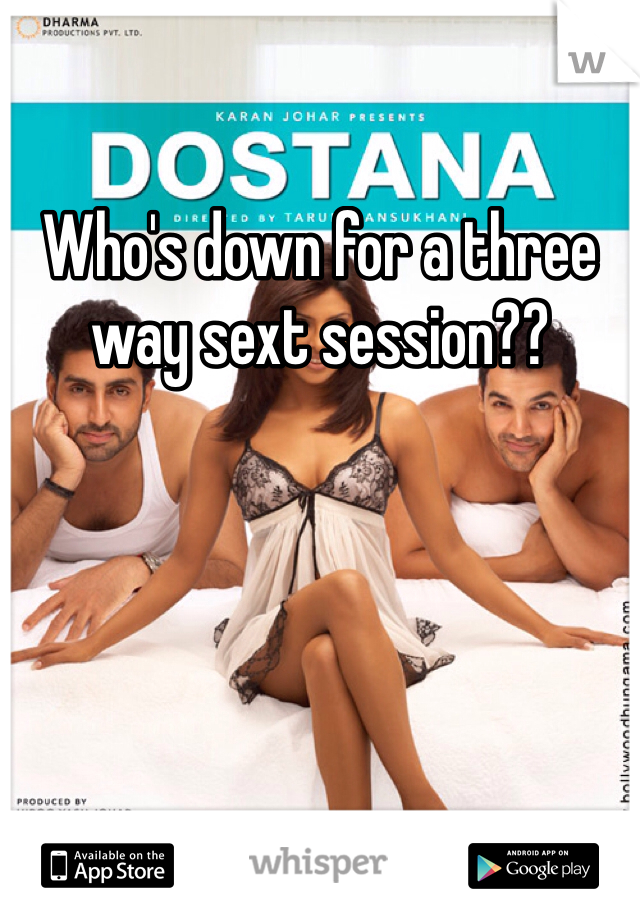 Who's down for a three way sext session??