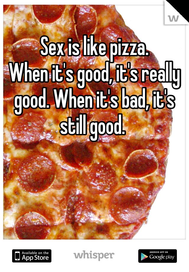 Sex is like pizza.  When it's good, it's really good. When it's bad, it's still good.