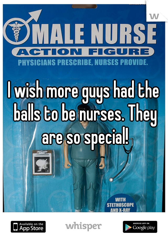 I wish more guys had the balls to be nurses. They are so special!