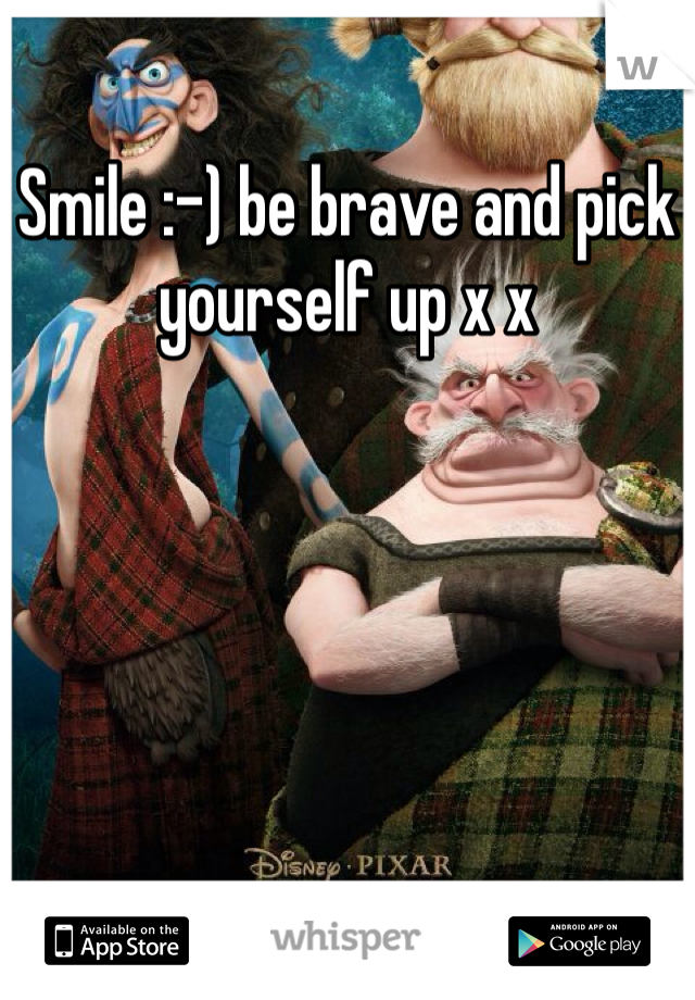 Smile :-) be brave and pick yourself up x x