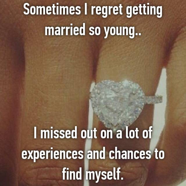 Sometimes I regret getting married so young..     I missed out on a lot of experiences and chances to find myself.