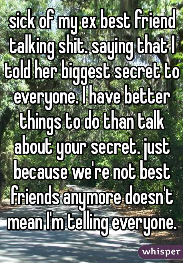 sick of my ex best friend talking shit  saying that I told her