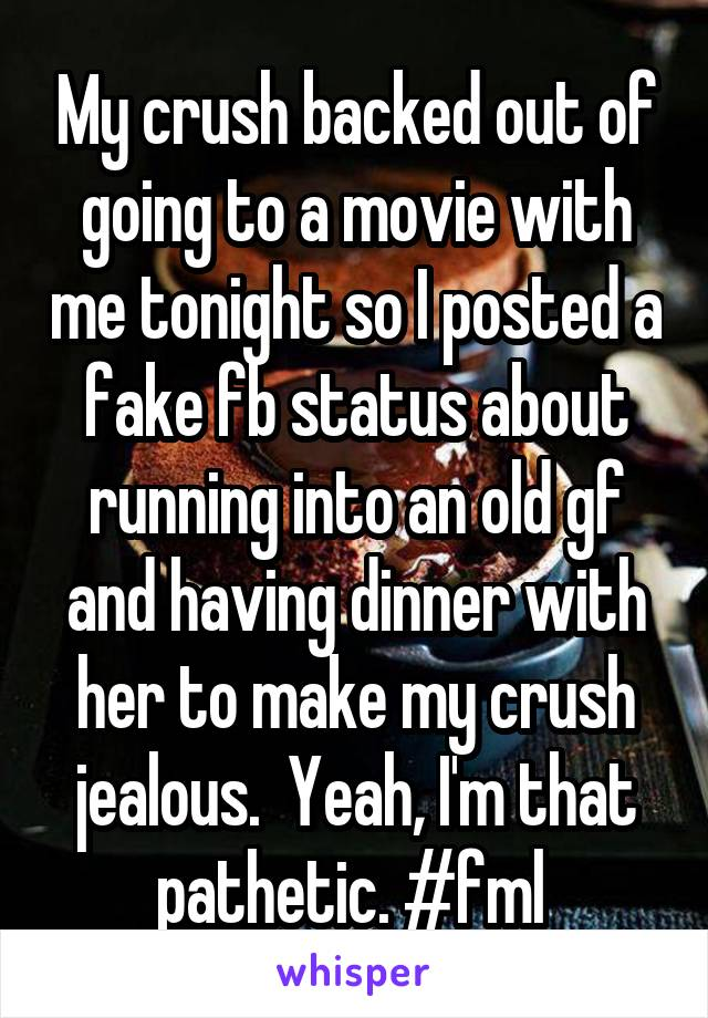 My crush backed out of going to a movie with me tonight so I posted a fake fb status about running into an old gf and having dinner with her to make my crush jealous.  Yeah, I'm that pathetic. #fml