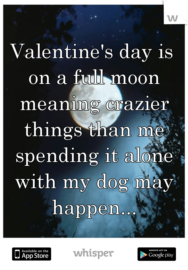 Valentines Day Is On A Full Moon Meaning Crazier Things Than Me