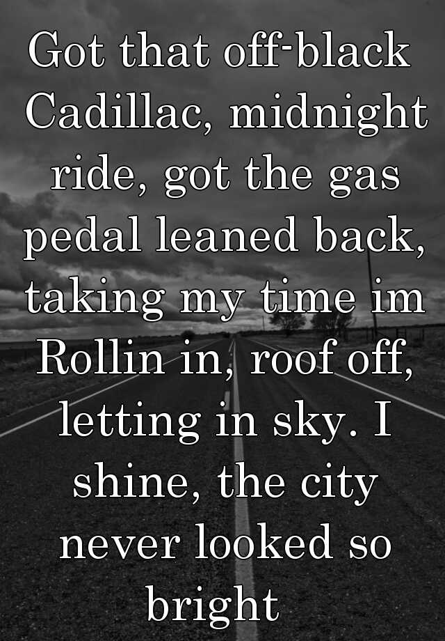 Got that off-black Cadillac, midnight ride, got the gas pedal leaned