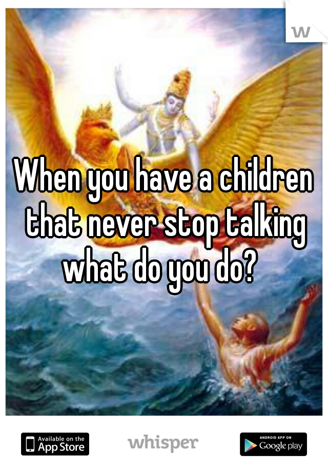When you have a children that never stop talking what do you do?