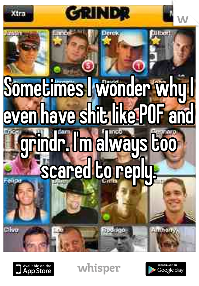Sometimes I wonder why I even have shit like POF and grindr. I'm always too scared to reply.