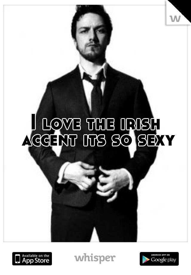 I love the irish accent its so sexy
