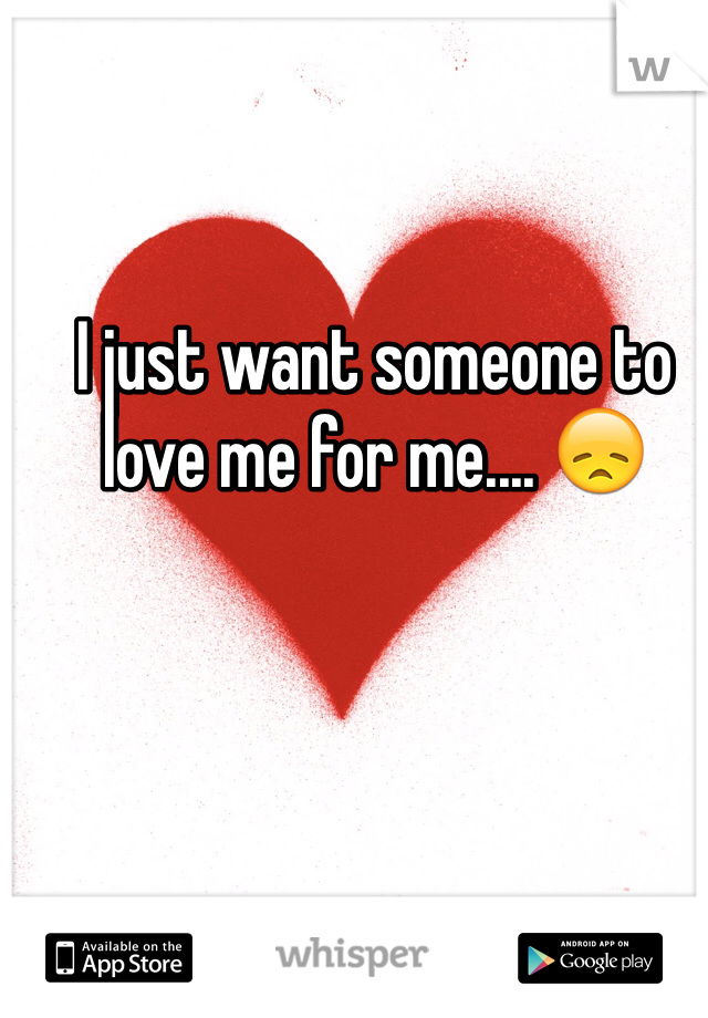 I just want someone to  love me for me.... 😞
