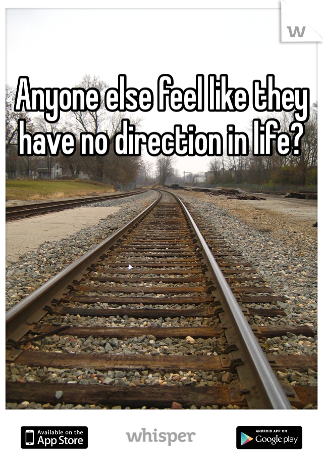Anyone else feel like they have no direction in life?