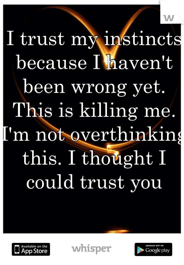 I trust my instincts because I haven't been wrong yet. This is killing me. I'm not overthinking this. I thought I could trust you
