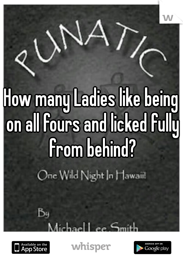How many Ladies like being on all fours and licked fully from behind?