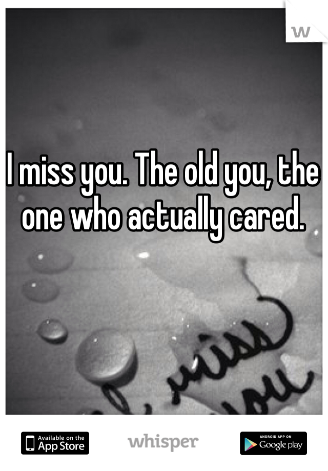 I miss you. The old you, the one who actually cared.