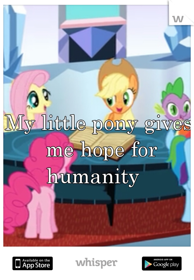 My little pony gives me hope for humanity