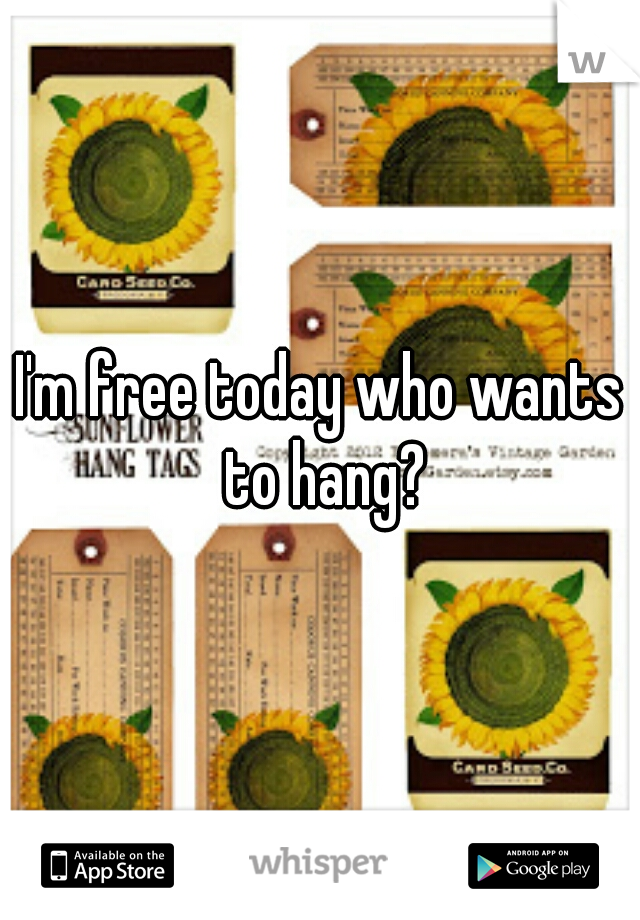 I'm free today who wants to hang?