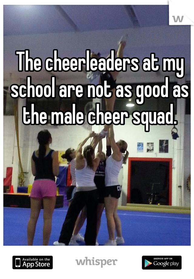 The cheerleaders at my school are not as good as the male cheer squad.
