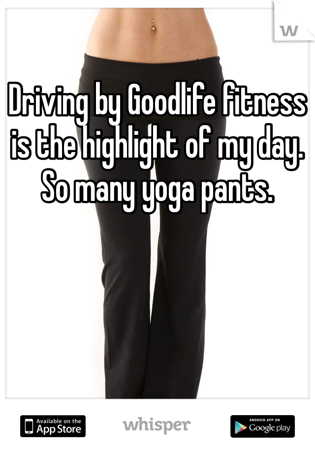 Driving by Goodlife fitness is the highlight of my day. So many yoga pants.