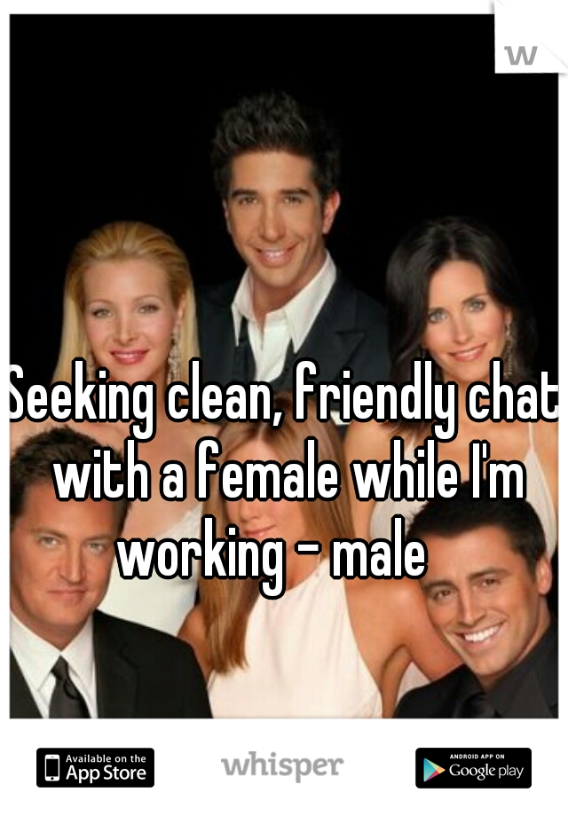 Seeking clean, friendly chat with a female while I'm working - male