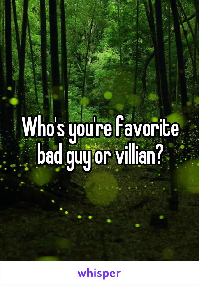 Who's you're favorite bad guy or villian?