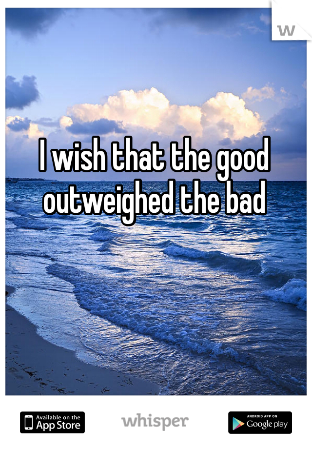 I wish that the good outweighed the bad