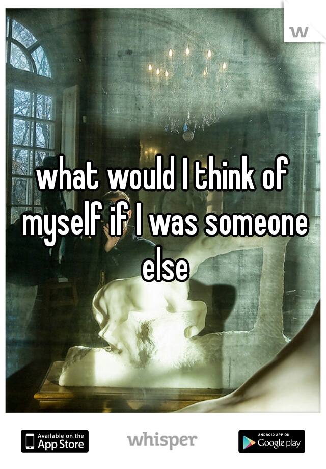 what would I think of myself if I was someone else