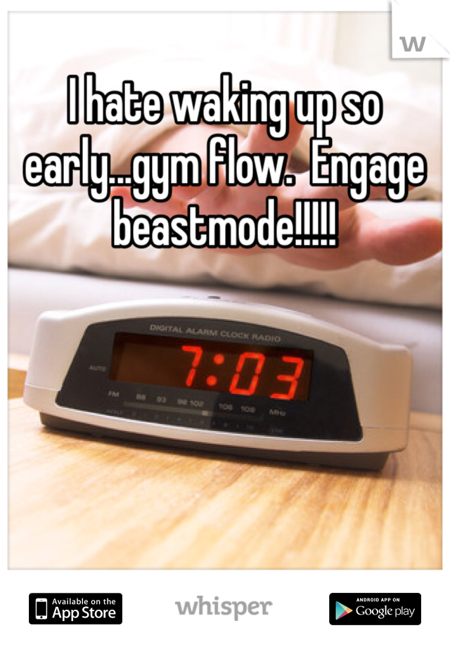 I hate waking up so early...gym flow.  Engage beastmode!!!!!