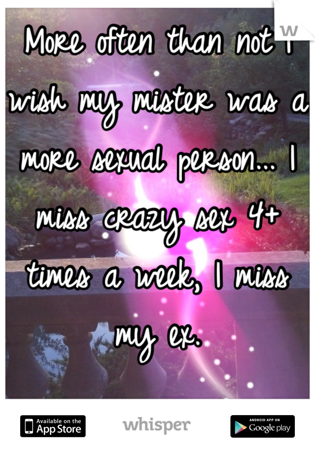 More often than not I wish my mister was a more sexual person... I miss crazy sex 4+ times a week, I miss my ex.