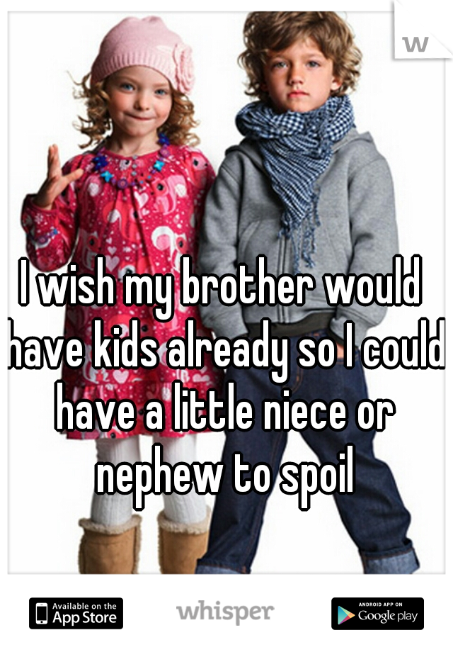 I wish my brother would have kids already so I could have a little niece or nephew to spoil