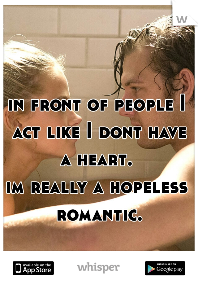 in front of people I act like I dont have a heart.   im really a hopeless romantic.