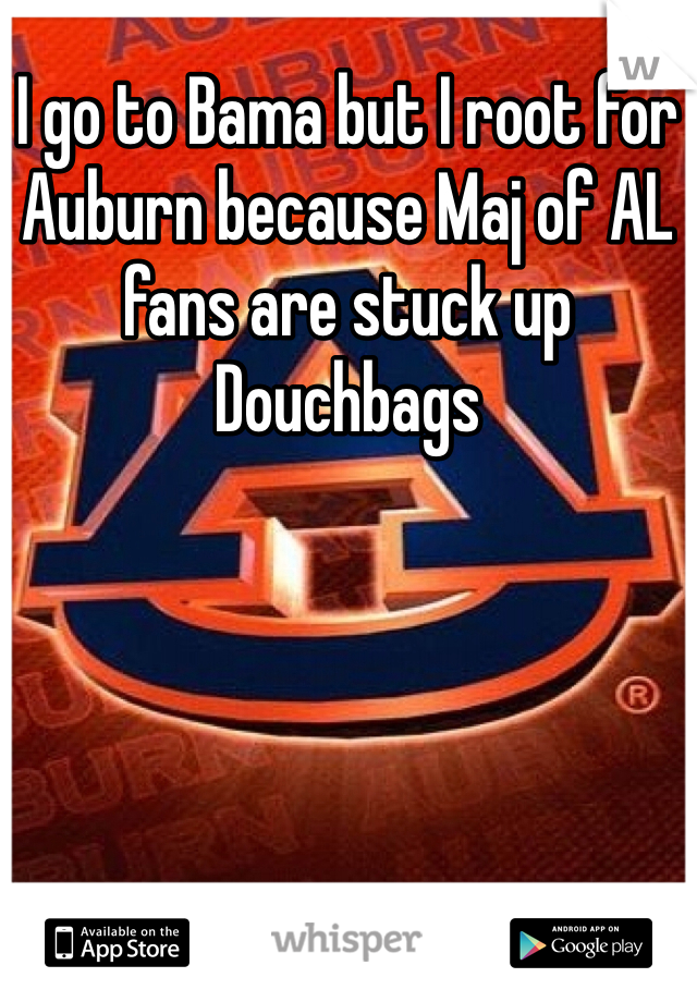 I go to Bama but I root for Auburn because Maj of AL fans are stuck up Douchbags