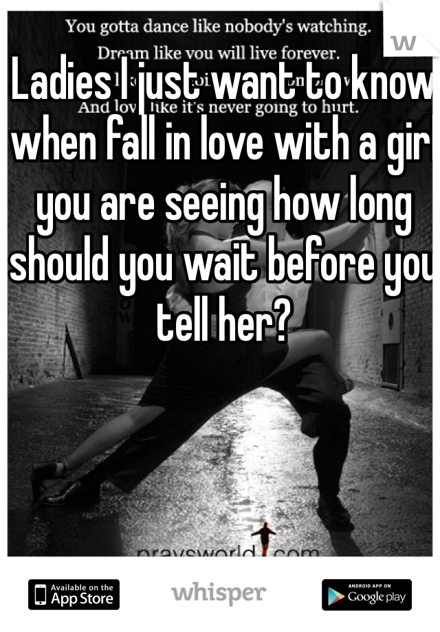 Ladies I just want to know when fall in love with a girl you are seeing how long should you wait before you tell her?