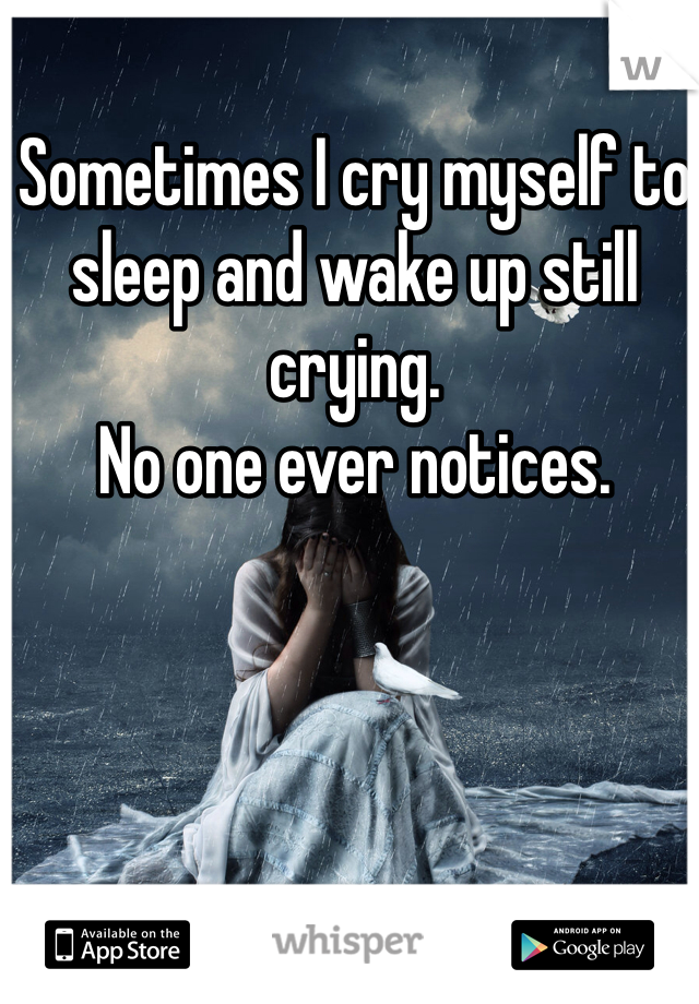 Sometimes I cry myself to sleep and wake up still crying.  No one ever notices.