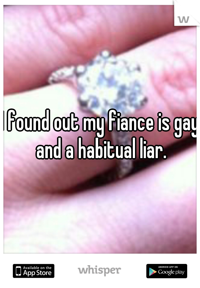 I found out my fiance is gay and a habitual liar.