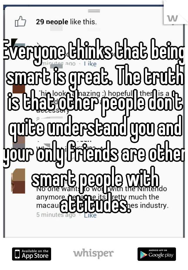 Everyone thinks that being smart is great. The truth is that other people don't quite understand you and your only friends are other smart people with attitudes.