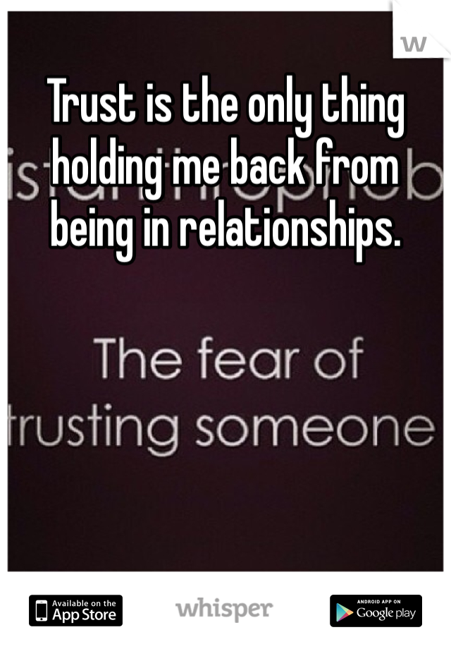 Trust is the only thing holding me back from being in relationships.