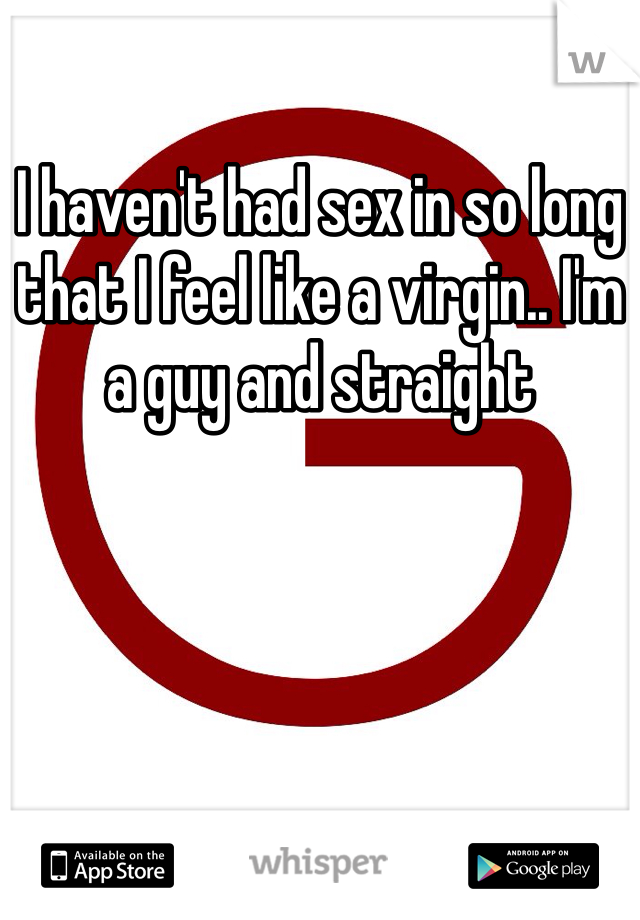 I haven't had sex in so long that I feel like a virgin.. I'm a guy and straight
