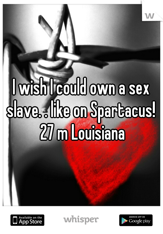 I wish I could own a sex slave. . like on Spartacus!  27 m Louisiana