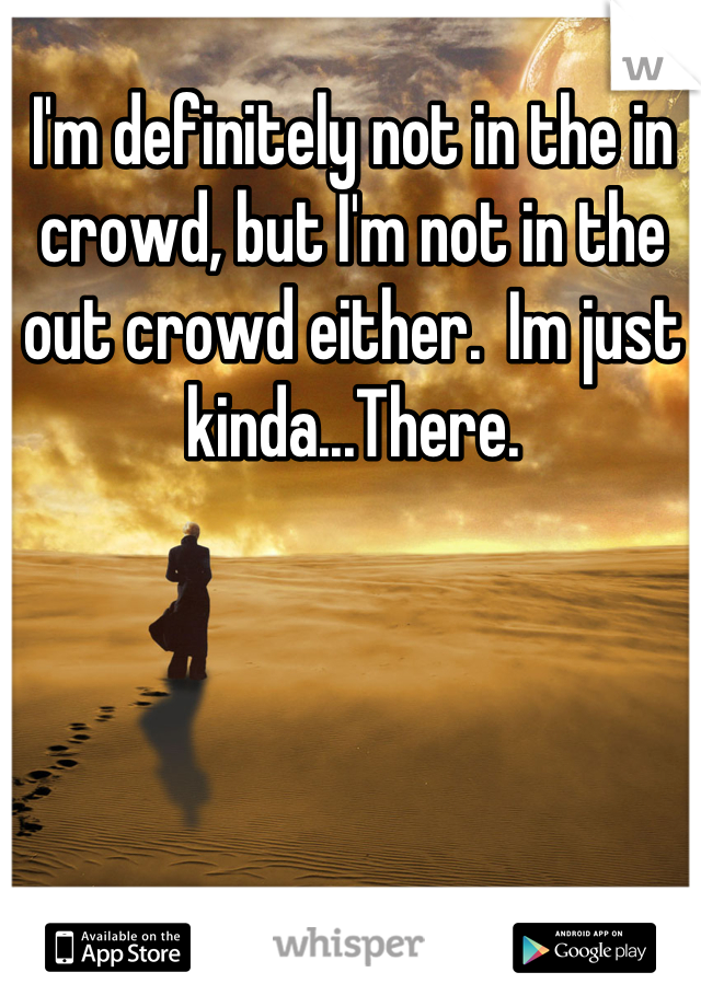 I'm definitely not in the in crowd, but I'm not in the out crowd either.  Im just kinda...There.