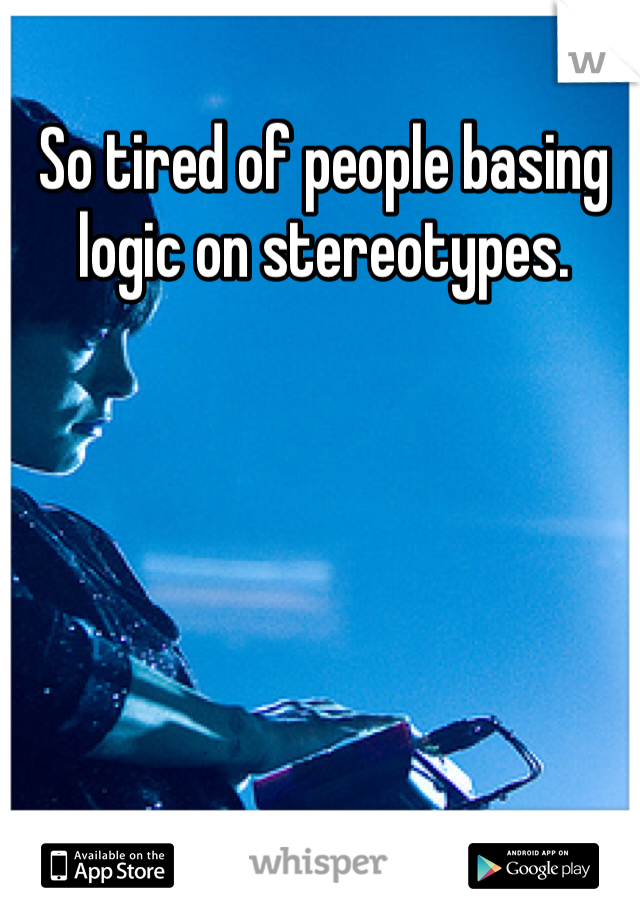 So tired of people basing logic on stereotypes.