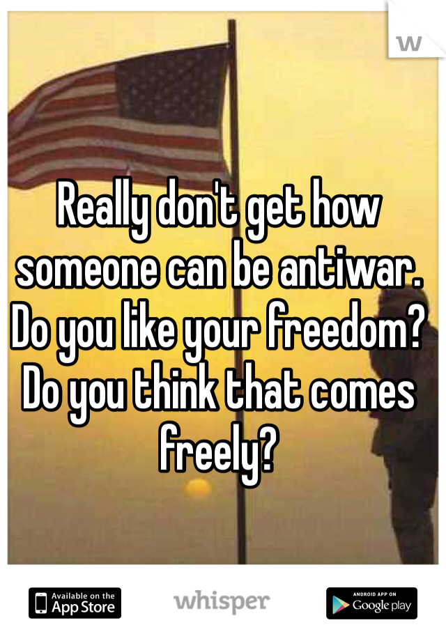 Really don't get how someone can be antiwar. Do you like your freedom? Do you think that comes freely?
