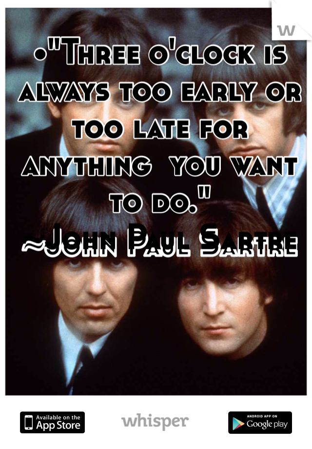 """•""""Three o'clock is always too early or too late for anything  you want to do."""" ~John Paul Sartre"""