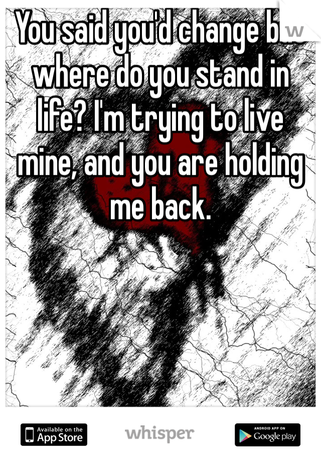 You said you'd change but where do you stand in life? I'm trying to live mine, and you are holding me back.