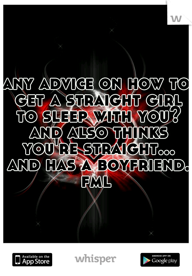 any advice on how to get a straight girl to sleep with you? and also thinks you're straight... and has a boyfriend. fml