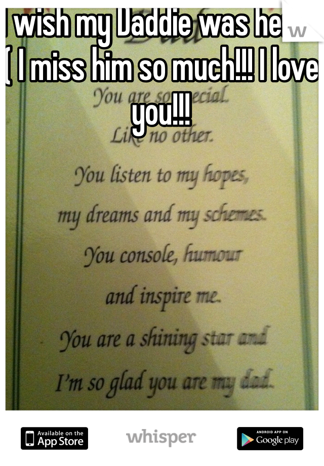 I wish my Daddie was here :( I miss him so much!!! I love you!!!