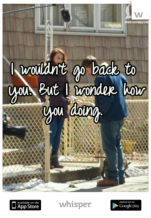 I wouldn't go back to you. But I wonder how you doing.